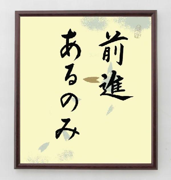 名言『前進あるのみ』>>この言葉を書道で直筆、お届けします。