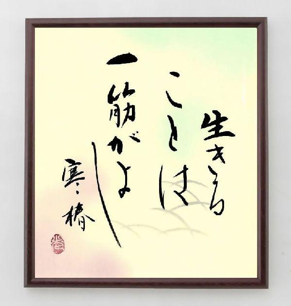 名言『生きることは、一筋がよし、寒椿』五所平之助>>この言葉を書道で直筆、お届けします。