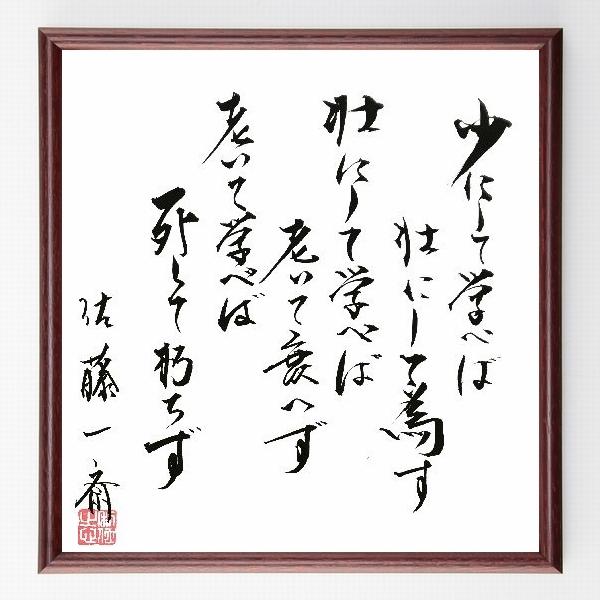 名言『少にして学べば、壮にして為す。壮にして学べば、老いて衰えず。老いて学べば、死して朽ちず。』佐藤一斎>>この言葉を書道で直筆、お届けします。