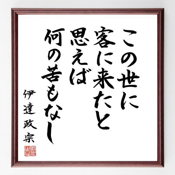 名言『この世に客に来たと思えば何の苦もなし』伊達政宗>>この言葉を書道で直筆、お届けします。