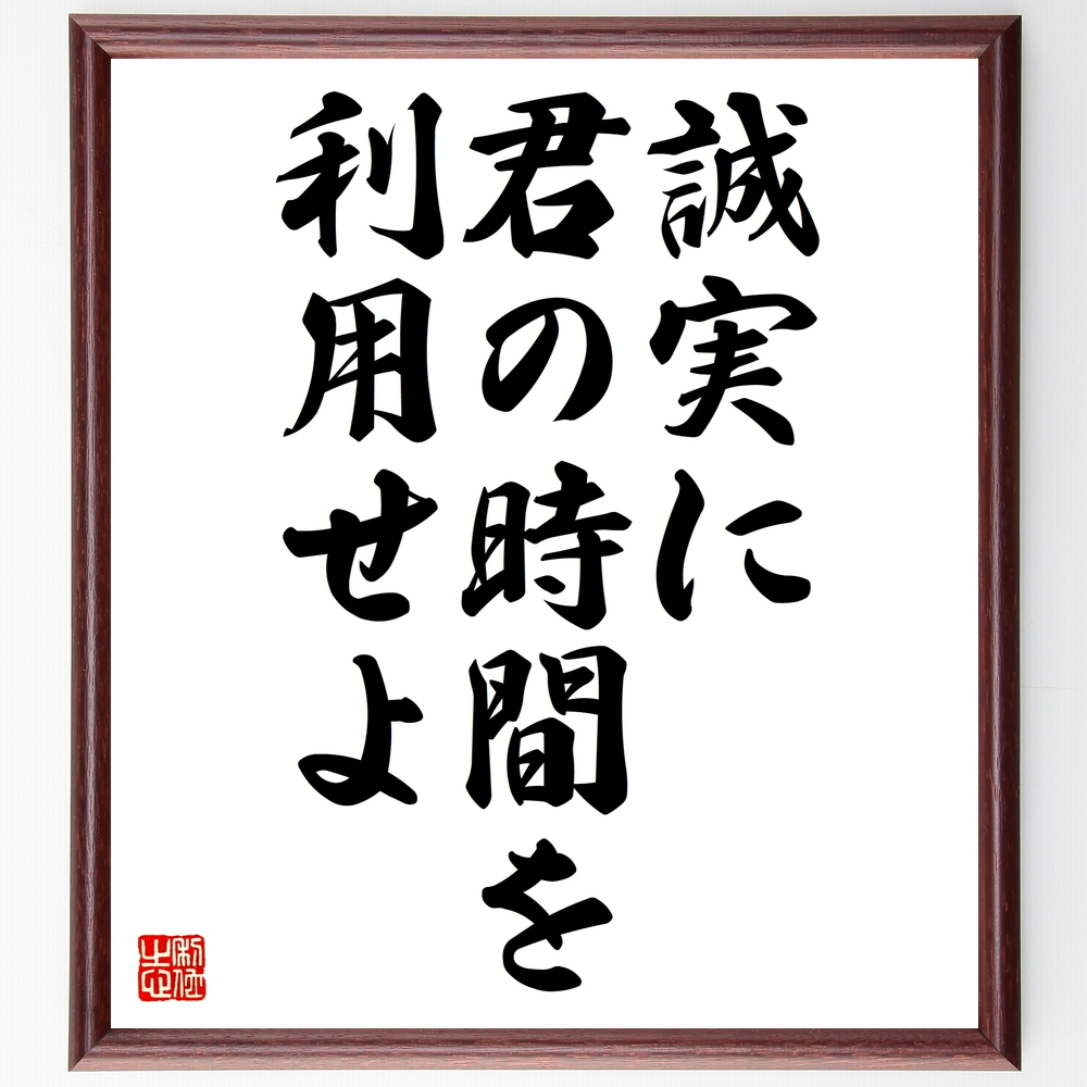 名言『誠実に君の時間を利用せよ』ゲーテ>>この言葉を書道で直筆、お届けします。