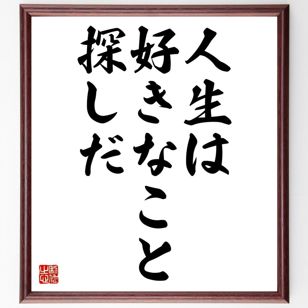 名言『人生は好きなこと探しだ』>>この言葉を書道で直筆、お届けします。