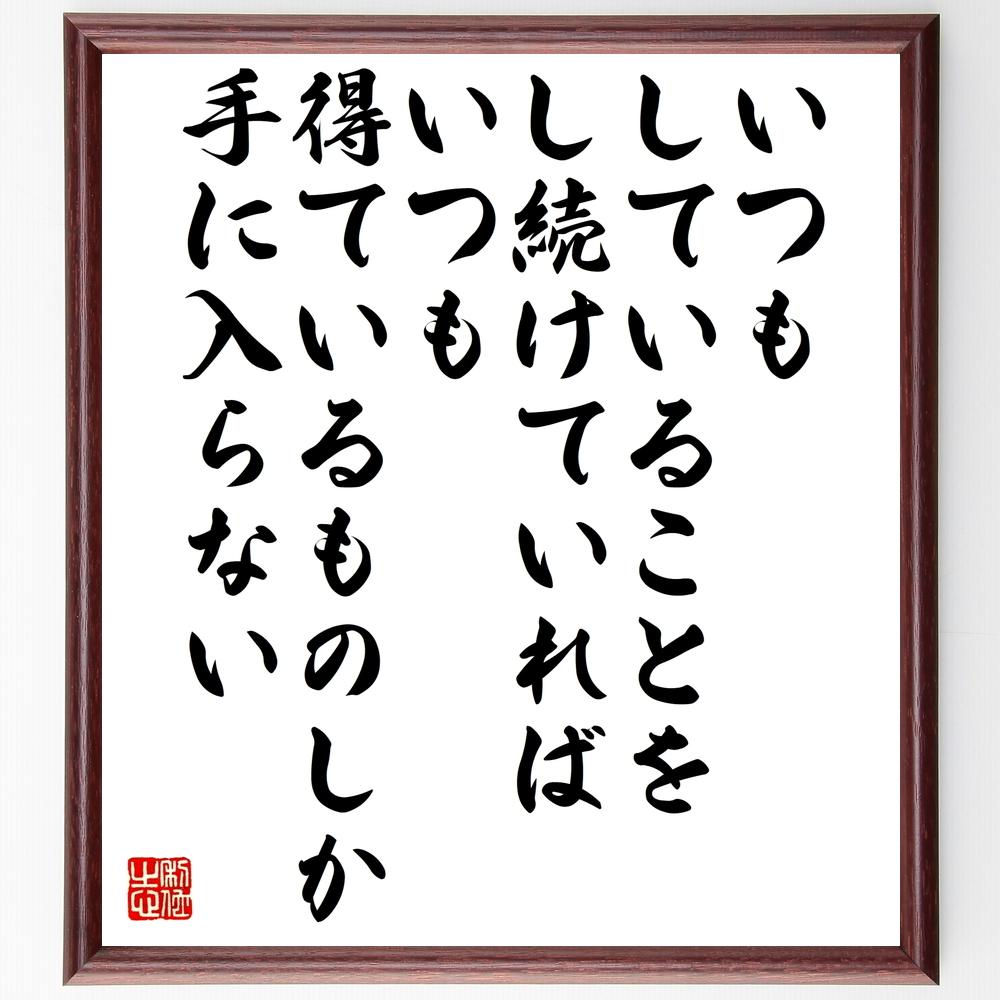 名言『いつもしていることをし続けていれば、いつも得ているものしか手に入らない』>>この言葉を書道で直筆、お届けします。