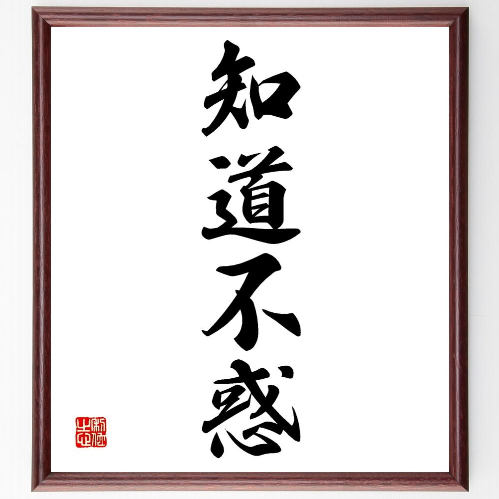 四字熟語『知道不惑』>>この言葉を書道で直筆、お届けします。