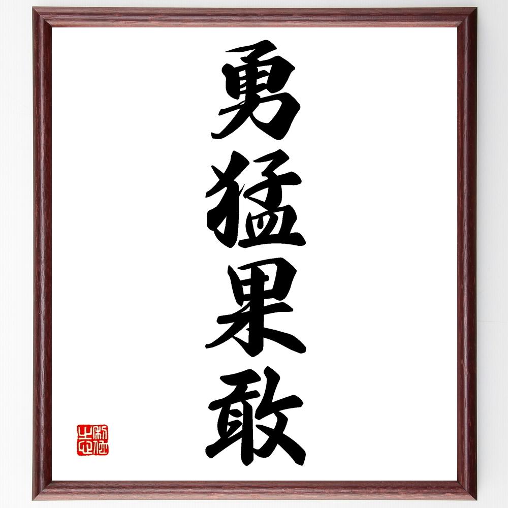 四字熟語『勇猛果敢』>>この言葉を書道で直筆、お届けします。