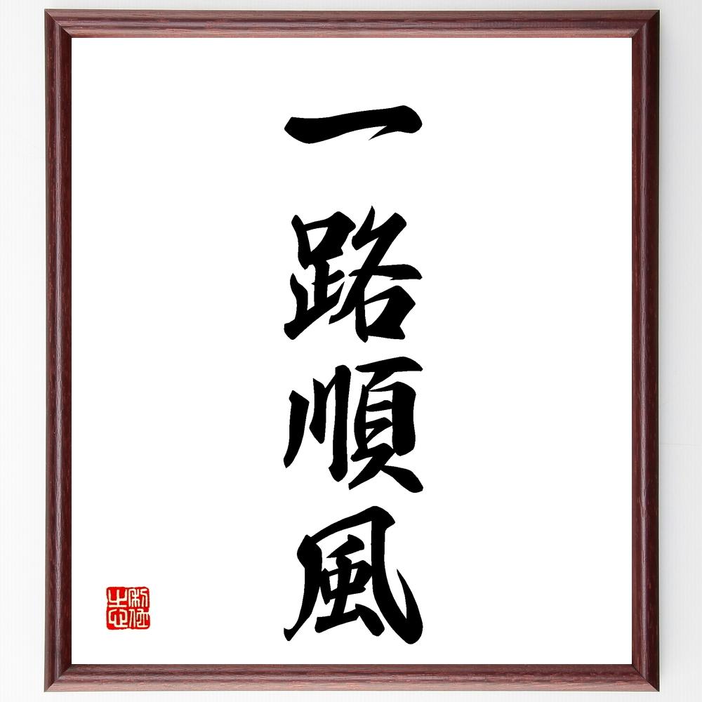 四字熟語『一路順風』>>この言葉を書道で直筆、お届けします。