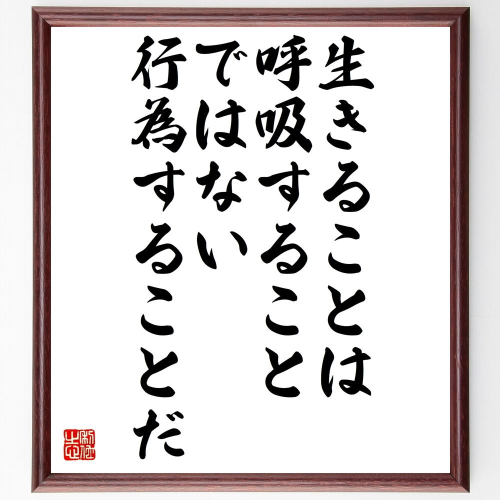 名言『生きることは呼吸することではない、行為することだ』ルソー>>この言葉を書道で直筆、お届けします。