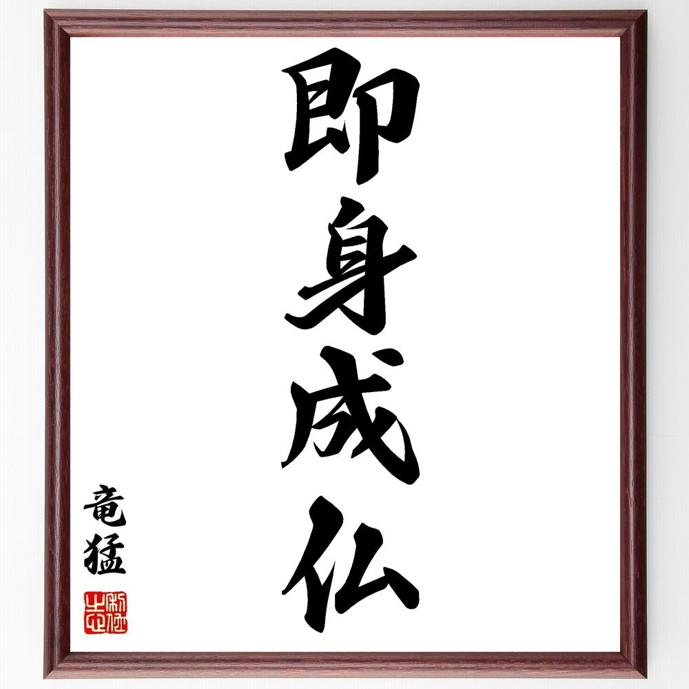 四字熟語『即身成仏』竜猛>>この言葉を書道で直筆、お届けします。