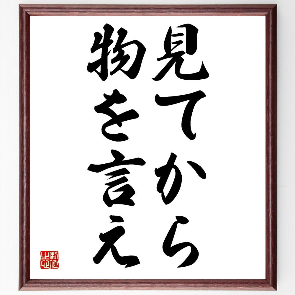 名言『見てから物を言え』>>この言葉を書道で直筆、お届けします。