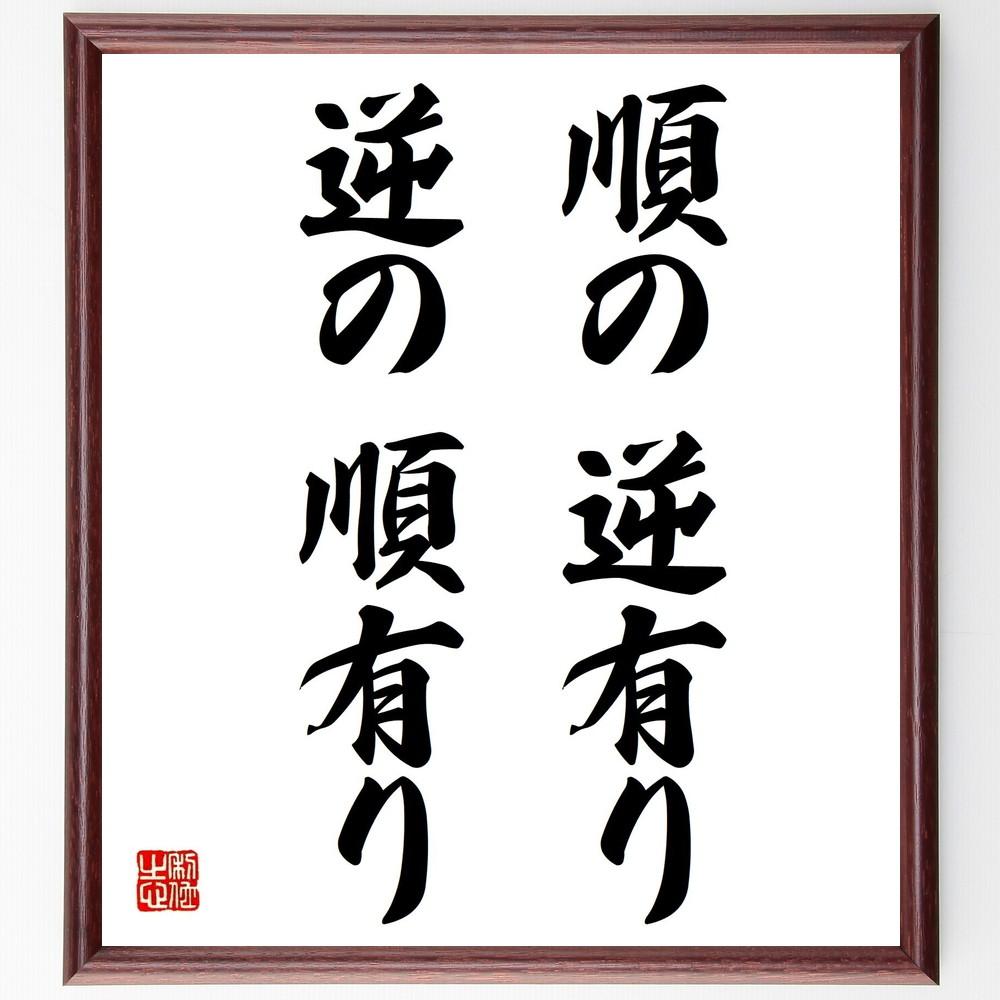 名言『順の逆有り、逆の順有り』>>この言葉を書道で直筆、お届けします。