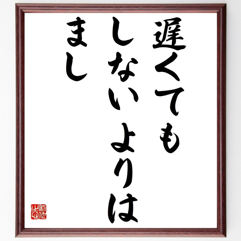 名言『遅くてもしないよりはまし』>>この言葉を書道で直筆、お届けします。