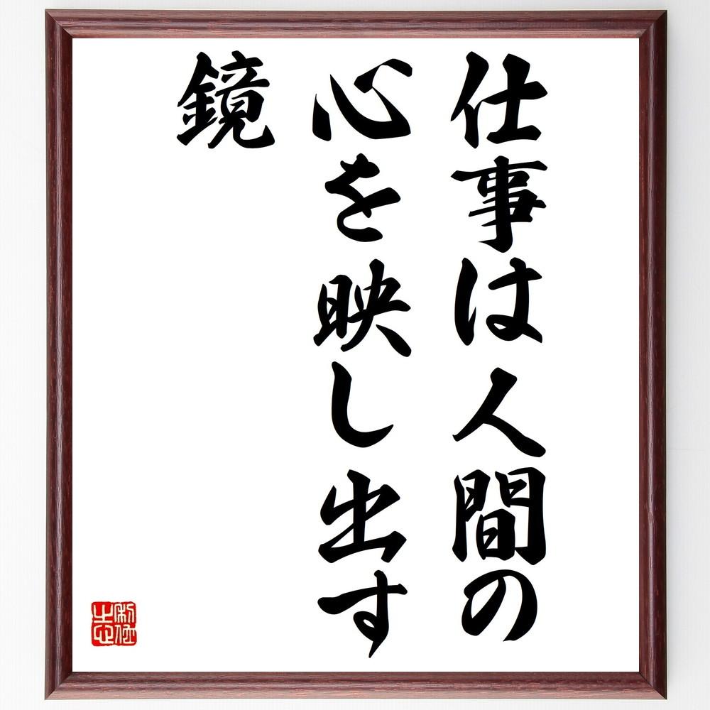 名言『仕事は人間の心を映し出す鏡』>>この言葉を書道で直筆、お届けします。