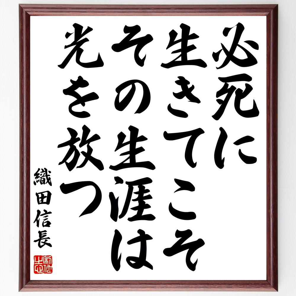 名言『必死に生きてこそ、その生涯は光を放つ』織田信長>>この言葉を書道で直筆、お届けします。