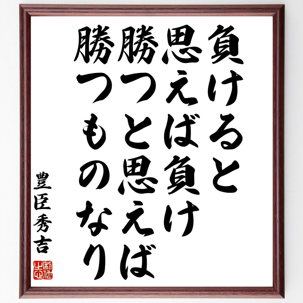 名言『負けると思えば負け、勝つと思えば勝つものなり』豊臣秀吉>>この言葉を書道で直筆、お届けします。