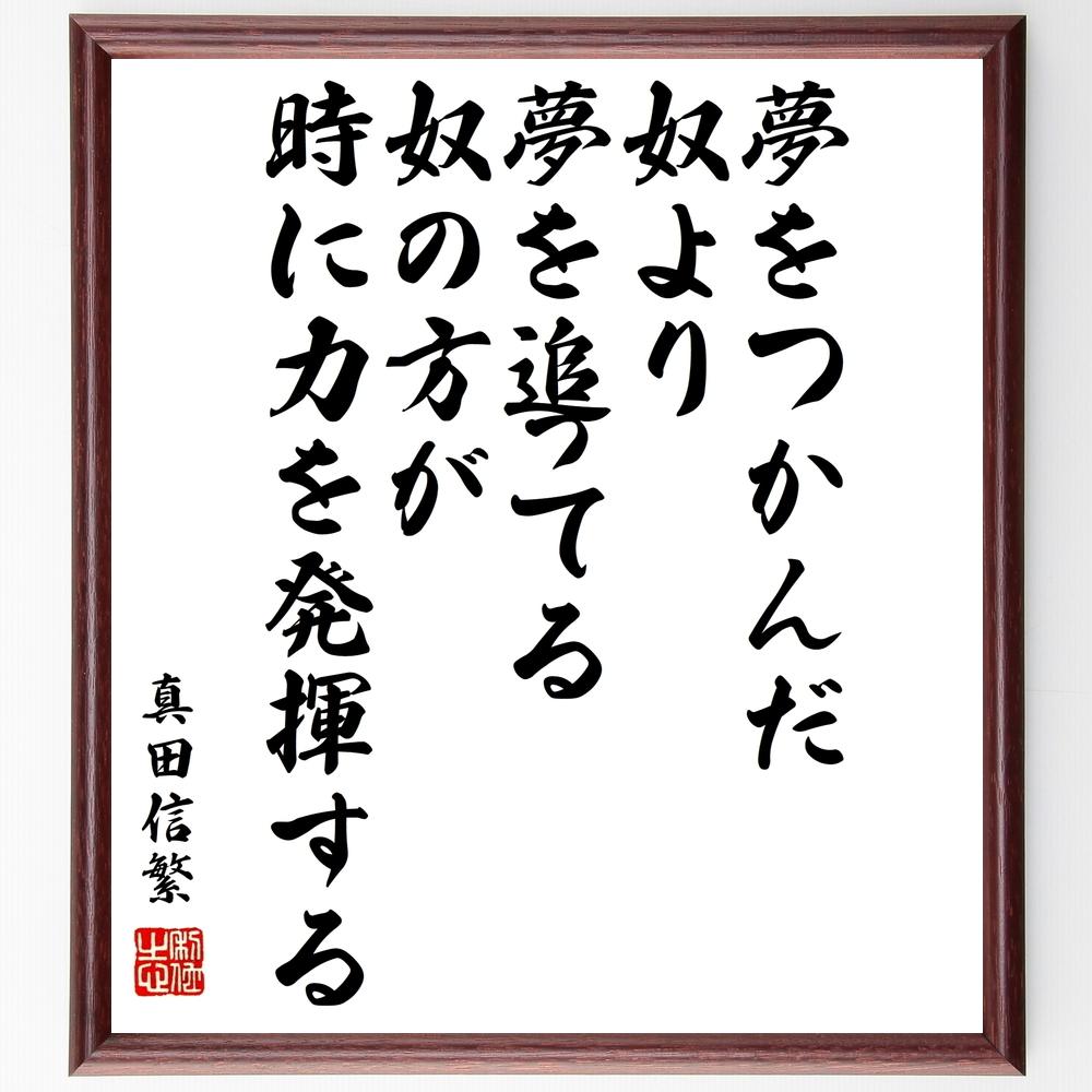 名言『夢をつかんだ奴より、夢を追ってる奴の方が時に力を発揮する』真田信繁(真田幸村)>>この言葉を書道で直筆、お届けします。