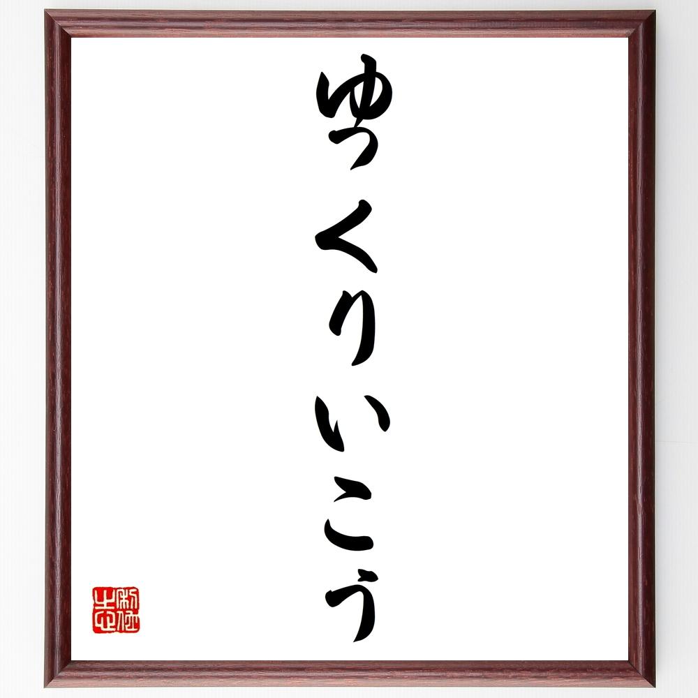 名言『ゆっくりいこう』>>この言葉を書道で直筆、お届けします。