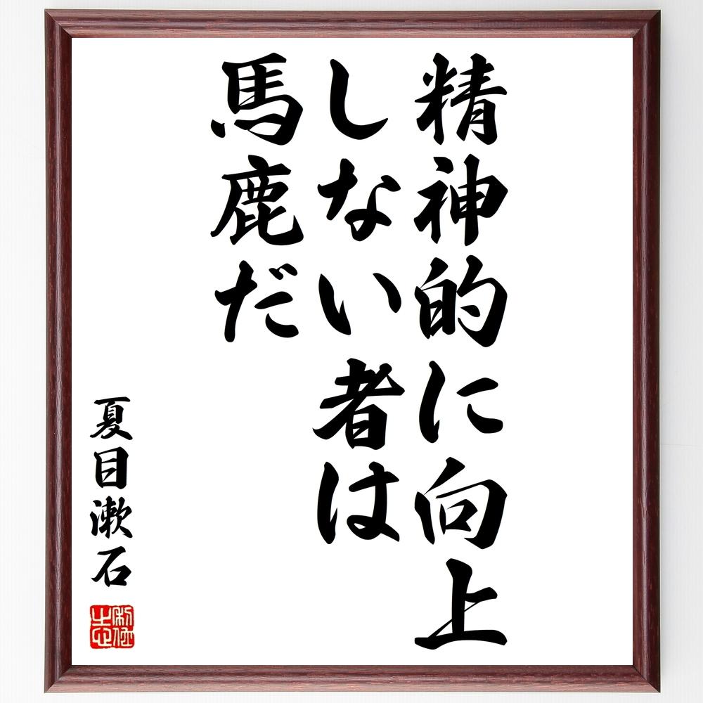 名言『精神的に向上しない者は馬鹿だ』夏目漱石>>この言葉を書道で直筆、お届けします。