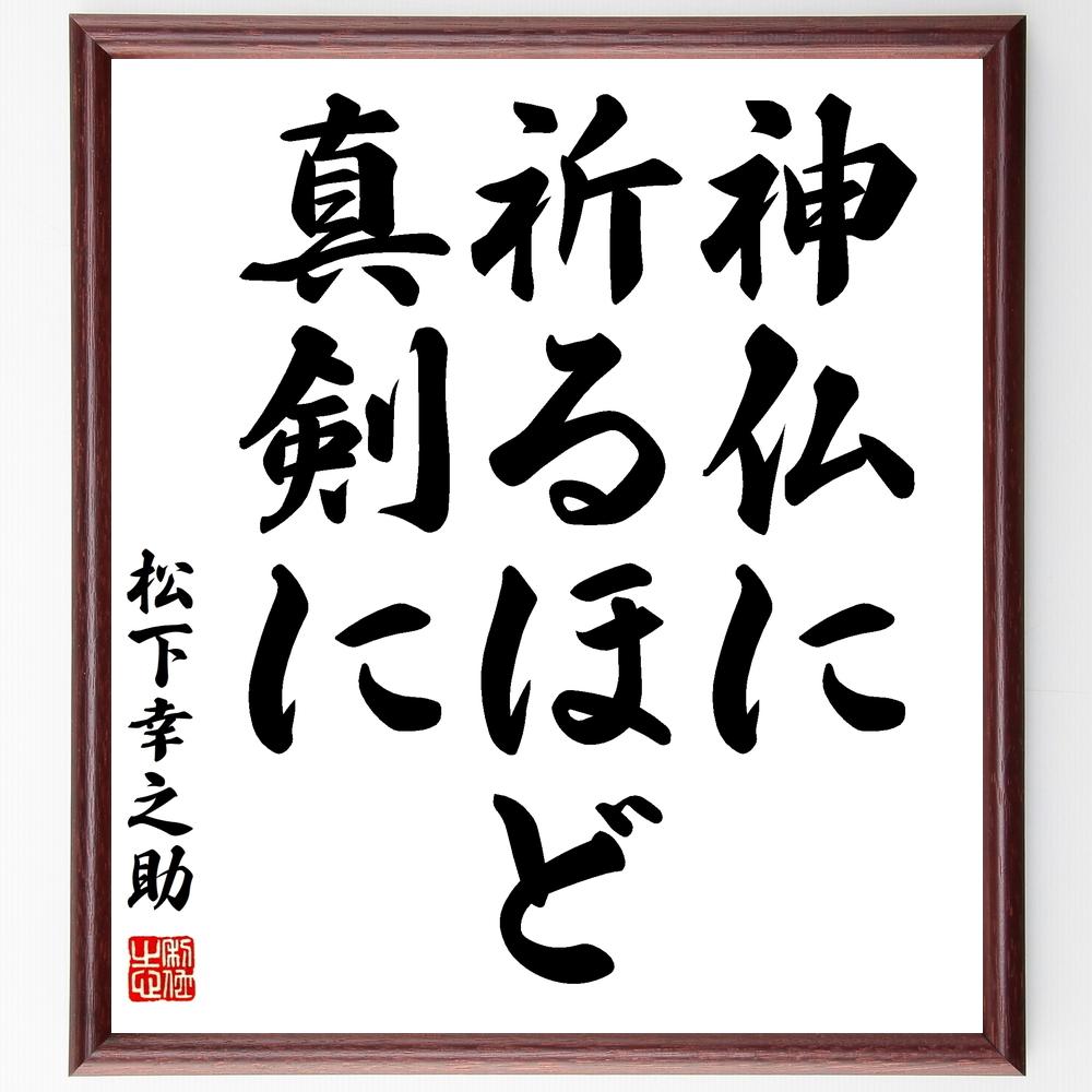名言『神仏に祈るほど真剣に』松下幸之助>>この言葉を書道で直筆、お届けします。