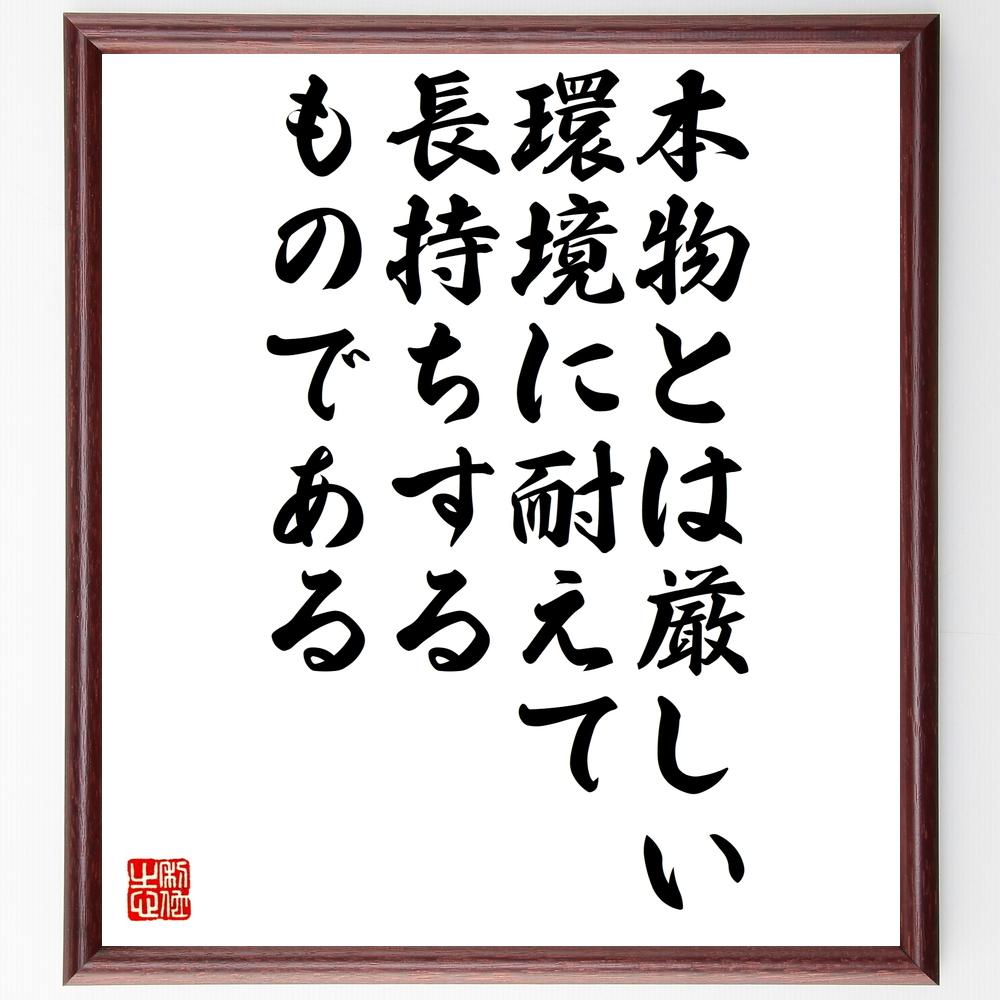 名言『本物とは、厳しい環境に耐えて長持ちするものである』>>この言葉を書道で直筆、お届けします。
