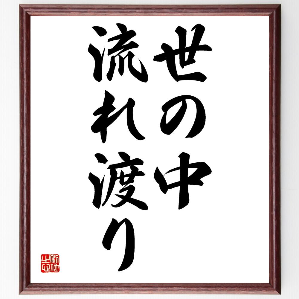 名言『世の中流れ渡り』>>この言葉を書道で直筆、お届けします。