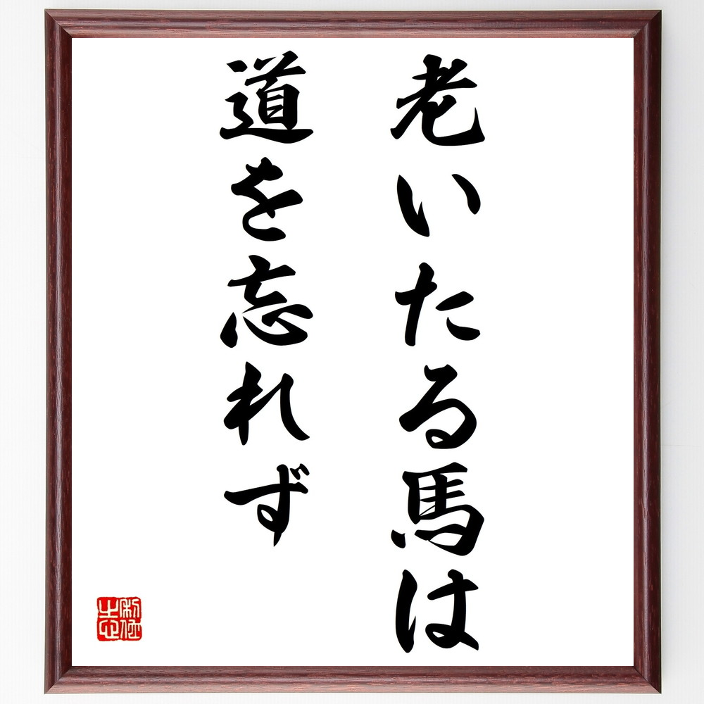 名言『老いたる馬は道を忘れず』>>この言葉を書道で直筆、お届けします。