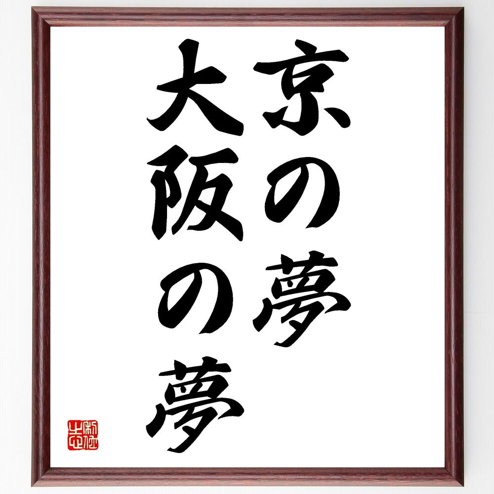 名言『京の夢大阪の夢』>>この言葉を書道で直筆、お届けします。