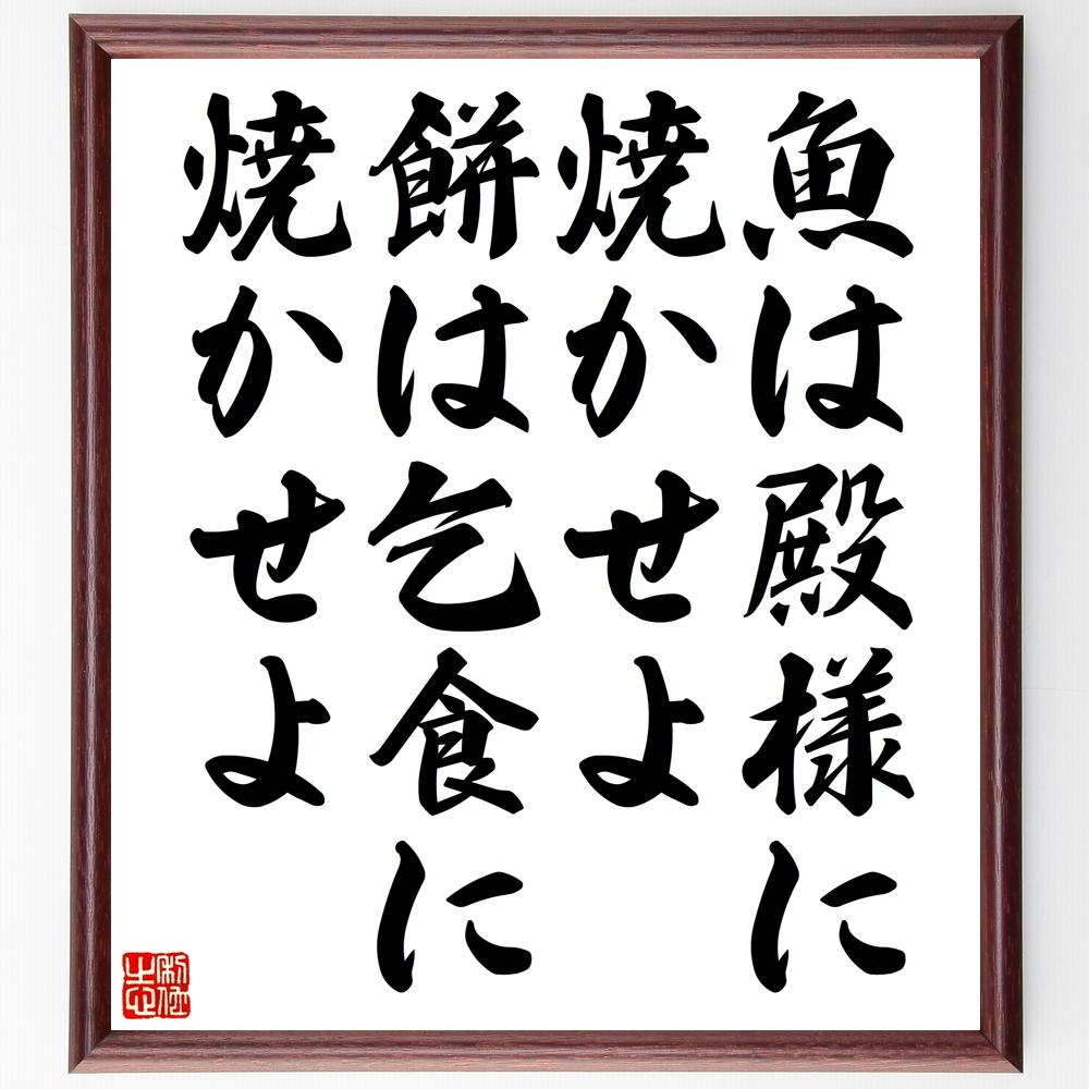 名言『魚は殿様に焼かせよ、餅は乞食に焼かせよ』>>この言葉を書道で直筆、お届けします。
