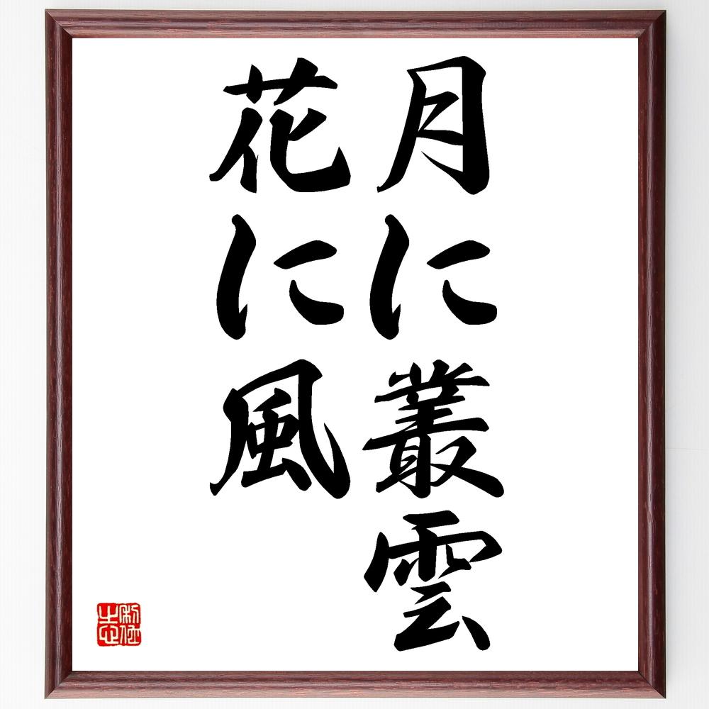 名言『月に叢雲、花に風』>>この言葉を書道で直筆、お届けします。