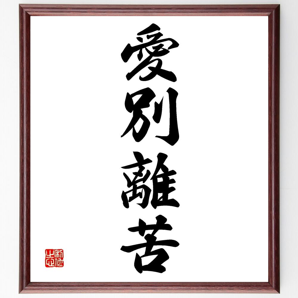 四字熟語『愛別離苦』>>この言葉を書道で直筆、お届けします。